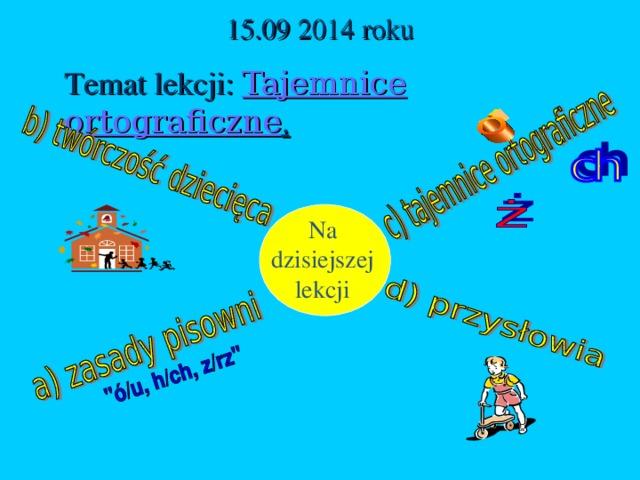 1 5 .09 20 14 roku Temat lekcji: Tajemnice ortograficzne . Na dzisiejszej lekcji