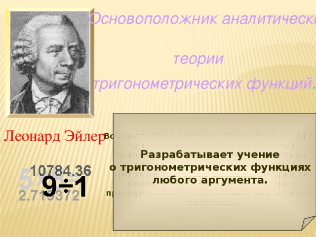 Основоположник  аналитической  теории тригонометрических  функций . Леонард Эйлер Во «Введении в анализ бесконечных» (1748 г)  трактует синус, косинус и т.д. не как тригонометрические линии, обязательно связанные с окружностью, а как тригонометрические функции, которые он рассматривал как отношения сторон прямоугольного треугольника, как числовые величины.  Исключил из своих формул  R – целый синус, принимая  R = 1, и упростил таким образом записи и вычисления.  Разрабатывает учение о тригонометрических функциях любого аргумента.