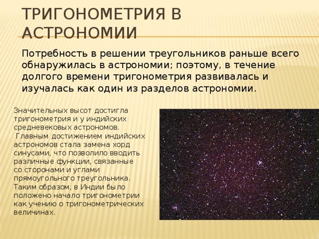 Тригонометрия в астрономии Потребность в решении треугольников раньше всего обнаружилась в астрономии; поэтому, в течение долгого времени тригонометрия развивалась и изучалась как один из разделов астрономии. Значительных высот достигла тригонометрия и у индийских средневековых астрономов.  Главным достижением индийских астрономов стала замена хорд синусами, что позволило вводить различные функции, связанные со сторонами и углами прямоугольного треугольника. Таким образом, в Индии было положено начало тригонометрии как учению о тригонометрических величинах.
