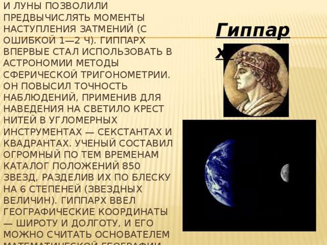 Составленные Гиппархом таблицы положений Солнца и Луны позволили предвычислять моменты наступления затмений (с ошибкой 1—2 ч). Гиппарх впервые стал использовать в астрономии методы сферической тригонометрии. Он повысил точность наблюдений, применив для наведения на светило крест нитей в угломерных инструментах — секстантах и квадрантах. Ученый составил огромный по тем временам каталог положений 850 звезд, разделив их по блеску на 6 степеней (звездных величин). Гиппарх ввел географические координаты — широту и долготу, и его можно считать основателем математической географии.  (ок. 190 до н. э. — ок. 120 до н. э.)   Гиппарх