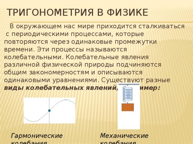 Тригонометрия в физике В окружающем нас мире приходится сталкиваться с периодическими процессами, которые повторяются через одинаковые промежутки времени. Эти процессы называются колебательными. Колебательные явления различной физической природы подчиняются общим закономерностям и описываются одинаковыми уравнениями. Существуют разные виды колебательных явлений, например: Механические колебания Гармонические колебания 12