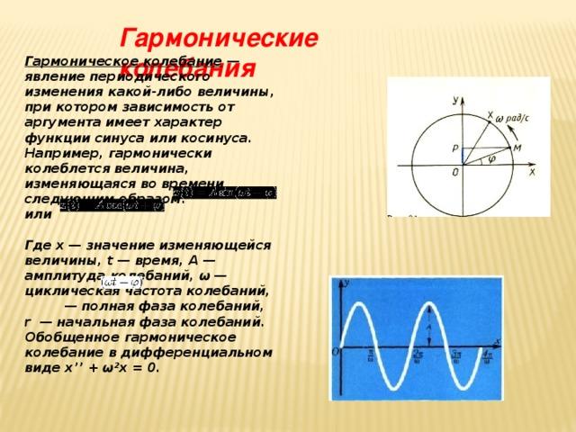 Гармонические колебания Гармоническое колебание — явление периодического изменения какой-либо величины, при котором зависимость от аргумента имеет характер функции синуса или косинуса. Например, гармонически колеблется величина, изменяющаяся во времени следующим образом: или  Гдех— значение изменяющейся величины,t— время,А— амплитуда колебаний, ω— циклическая частота колебаний, — полная фаза колебаний, r— начальная фаза колебаний. Обобщенное гармоническое колебание в дифференциальном виде x'' + ω²x = 0.