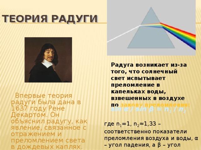 Теория радуги Радуга возникает из-за того, что солнечный свет испытывает преломление в капельках воды, взвешенных в воздухе по закону преломления:   Впервые теория радуги была дана в 1637 году Рене Декартом. Он объяснил радугу, как явление, связанное с отражением и преломлением света в дождевых каплях. sin α / sin β = n 1 / n 2 где n 1 =1, n 2 ≈1,33 – соответственно показатели преломления воздуха и воды, α – угол падения, а β – угол преломления света.