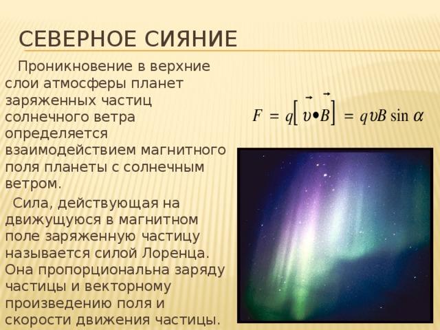 Северное сияние  Проникновение в верхние слои атмосферы планет заряженных частиц солнечного ветра определяется взаимодействием магнитного поля планеты с солнечным ветром.  Сила, действующая на движущуюся в магнитном поле заряженную частицу называется силой Лоренца. Она пропорциональна заряду частицы и векторному произведению поля и скорости движения частицы.