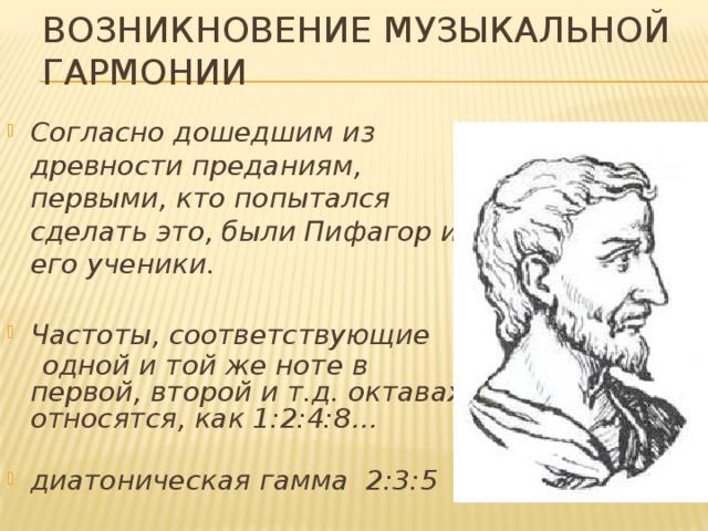 Возникновение музыкальной гармонии Согласно дошедшим из древности преданиям, первыми, кто попытался сделать это, были Пифагор и его ученики.  Частоты, соответствующие  одной и той же ноте в первой, второй и т.д. октавах, относятся, как 1:2:4:8…
