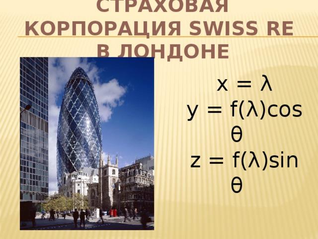 Страховая корпорация Swiss Re  в Лондоне x = λ y = f ( λ )cos θ z = f ( λ )sin θ