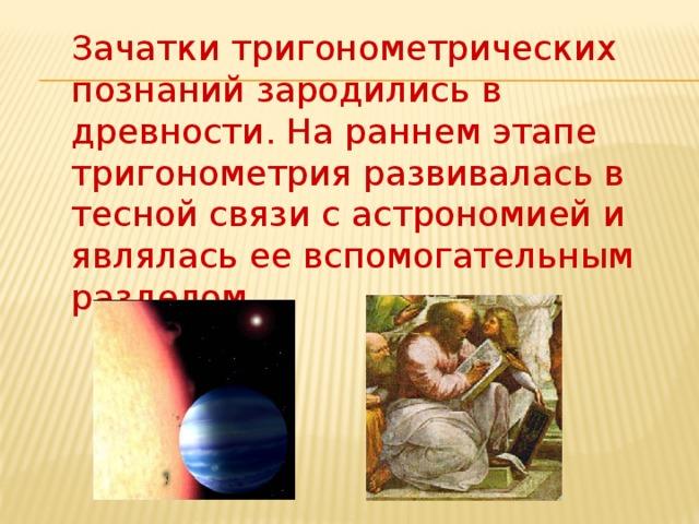 Зачатки тригонометрических познаний зародились в древности. На раннем этапе тригонометрия развивалась в тесной связи с астрономией и являлась ее вспомогательным разделом.