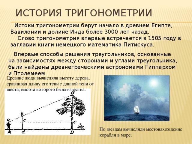 История тригонометрии  Истоки тригонометрии берут начало в древнем Египте, Вавилонии и долине Инда более 3000 лет назад.  Слово тригонометрия впервые встречается в 1505 году в заглавии книги немецкого математика Питискуса. Впервые способы решения треугольников, основанные на зависимостях между сторонами и углами треугольника, были найдены древнегреческими астрономами Гиппархом и Птолемеем. Древние люди вычисляли высоту дерева, сравнивая длину его тени с длиной тени от шеста, высота которого была известна. По звездам вычисляли местонахождение корабля в море.