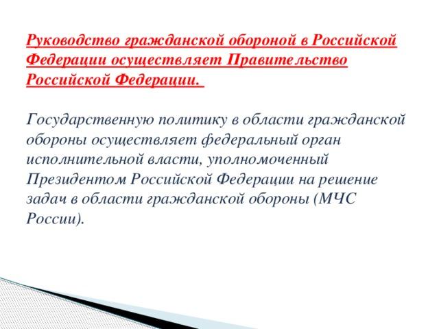 Руководство гражданской обороной в Российской Федерации осуществляет Правительство Российской Федерации.   Государственную политику в области гражданской обороны осуществляет федеральный орган исполнительной власти, уполномоченный Президентом Российской Федерации на решение задач в области гражданской обороны (МЧС России).