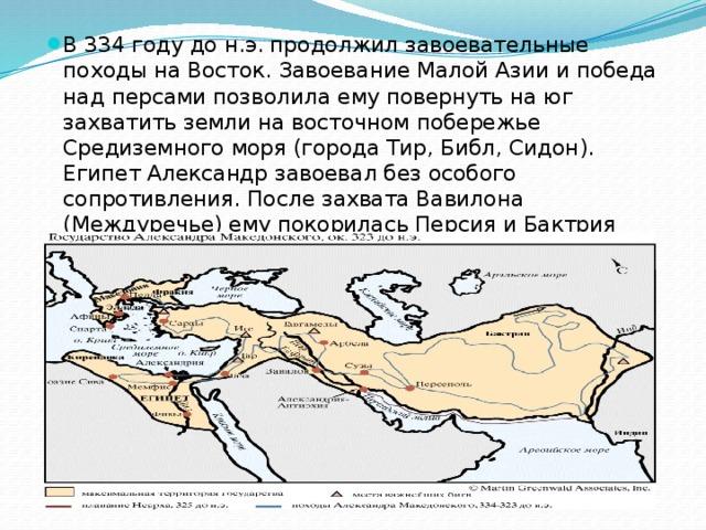 В 334 году до н.э. продолжил завоевательные походы на Восток. Завоевание Малой Азии и победа над персами позволила ему повернуть на юг захватить земли на восточном побережье Средиземного моря (города Тир, Библ, Сидон). Египет Александр завоевал без особого сопротивления. После захвата Вавилона (Междуречье) ему покорилась Персия и Бактрия