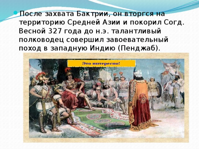 После захвата Бактрии, он вторгся на территорию Средней Азии и покорил Согд. Весной 327 года до н.э. талантливый полководец совершил завоевательный поход в западную Индию (Пенджаб).