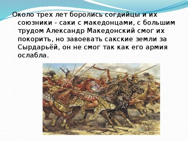 Около трех лет боролись согдийцы и их союзники - саки с македонцами, с большим трудом Александр Македонский смог их покорить, но завоевать сакские земли за Сырдарьёй, он не смог так как его армия ослабла.
