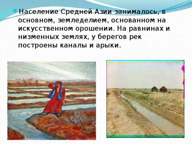 Население Средней Азии занималось, в основном, земледелием, основанном на искусственном орошении. На равнинах и низменных землях, у берегов рек построены каналы и арыки.
