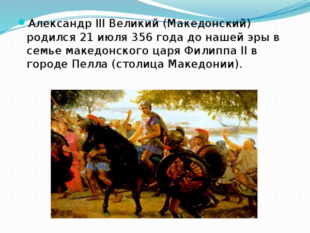 Александр III Великий (Македонский) родился 21 июля 356 года до нашей эры в семье македонского царя Филиппа II в городе Пелла (столица Македонии).