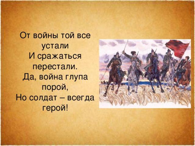 От войны той все устали  И сражаться перестали.  Да, война глупа порой,  Но солдат – всегда герой!