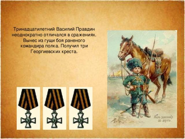 Тринадцатилетний Василий Правдин неоднократно отличался всражениях. Вынес изгущи боя раненого командира полка. Получил три Георгиевских креста.