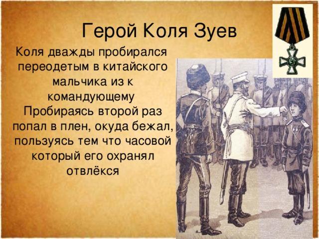 Герой Коля Зуев Коля дважды пробирался переодетым в китайского мальчика из к командующему Пробираясь второй раз попал в плен, окуда бежал, пользуясь тем что часовой который его охранял отвлёкся