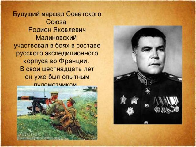 Будущий мapшал Советского Союза Родион Яковлевич Малиновский участвовал вбоях всоставе русского экспедиционного корпуса воФранции. Всвои шестнадцать лет онуже был опытным пулеметчиком.