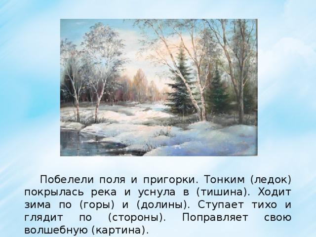 Побелели поля и пригорки. Тонким (ледок) покрылась река и уснула в (тишина). Ходит зима по (горы) и (долины). Ступает тихо и глядит по (стороны). Поправляет свою волшебную (картина).