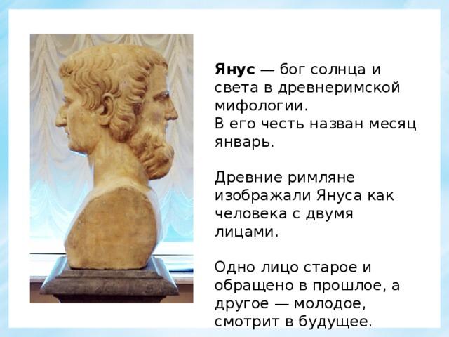 Янус — бог солнца и света в древнеримской мифологии. В его честь назван месяц январь. Древние римляне изображали Януса как человека с двумя лицами. Одно лицо старое и обращено в прошлое, а другое — молодое, смотрит в будущее.