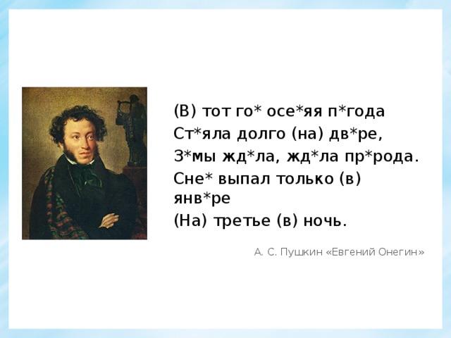 (В) тот го* осе*яя п*года Ст*яла долго (на) дв*ре, З*мы жд*ла, жд*ла пр*рода. Сне* выпал только (в) янв*ре (На) третье (в) ночь. А. С. Пушкин «Евгений Онегин»