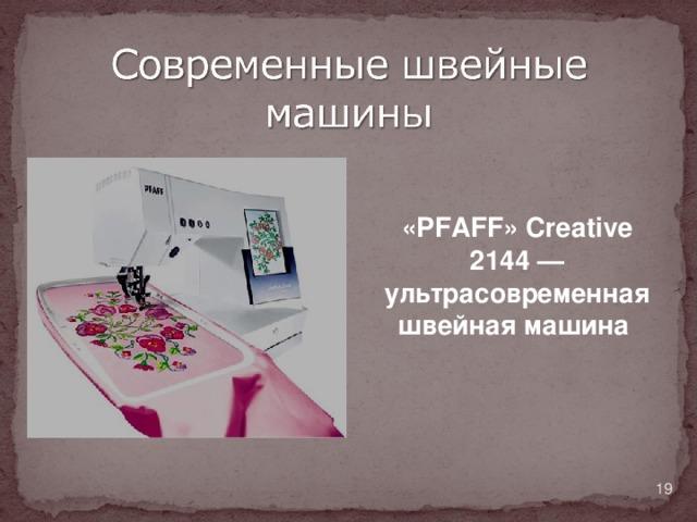 «PFAFF» Creative 2144— ультрасовременная швейная машина