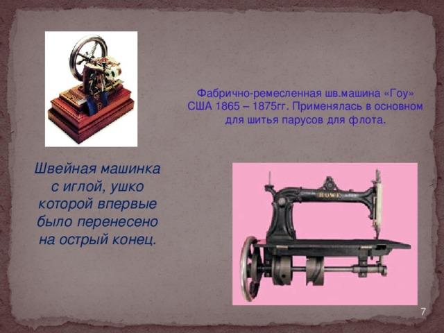 Фабрично-ремесленная шв.машина «Гоу» США 1865 – 1875гг. Применялась в основном для шитья парусов для флота. Швейная машинка с иглой, ушко которой впервые было перенесено на острый конец.