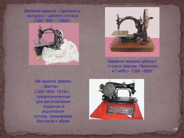 Швейная машина «Оригиналь  экспресс» цепного стежка США 1860 – 1880гг. Швейная машина цепного стежка фирмы «Вилькокс и Гиббс» США 1868г. Шв.машина фирмы  «Зингер» США 1900- 1915гг.,  предназначенная для изготовления закрепок и укрепления петель, пришивания бантиков к обуви.