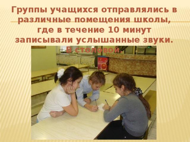 Группы учащихся отправлялись в различные помещения школы, где в течение 10 минут записывали услышанные звуки.  В столовой.