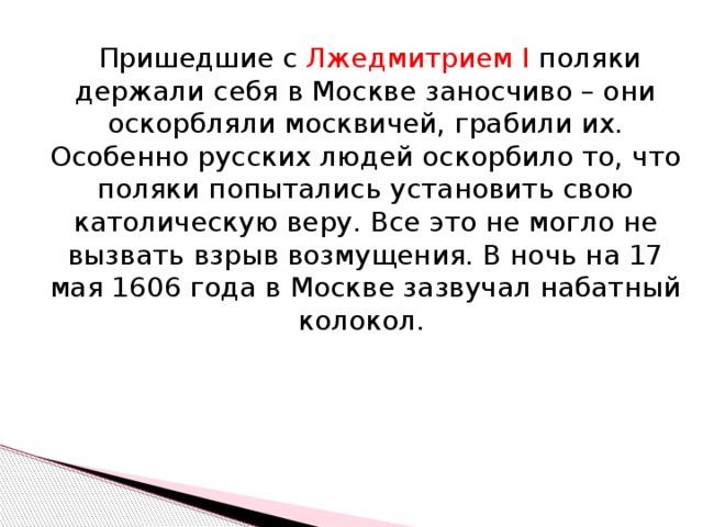 Пришедшие с Лжедмитрием I поляки держали себя в Москве заносчиво – они оскорбляли москвичей, грабили их. Особенно русских людей оскорбило то, что поляки попытались установить свою католическую веру. Все это не могло не вызвать взрыв возмущения. В ночь на 17 мая 1606 года в Москве зазвучал набатный колокол.
