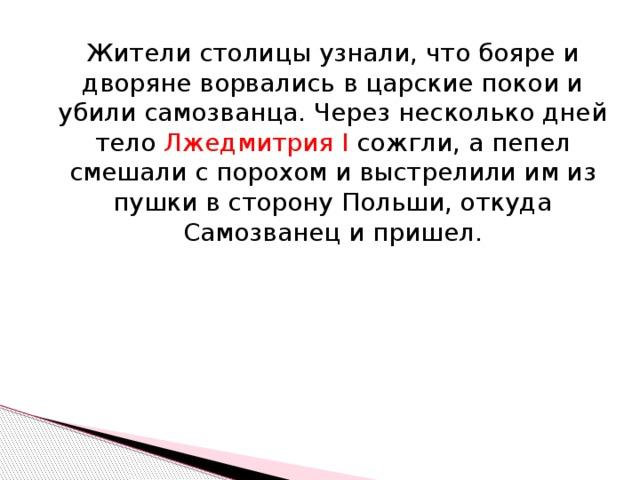 Жители столицы узнали, что бояре и дворяне ворвались в царские покои и убили самозванца. Через несколько дней тело Лжедмитрия I сожгли, а пепел смешали с порохом и выстрелили им из пушки в сторону Польши, откуда Самозванец и пришел.