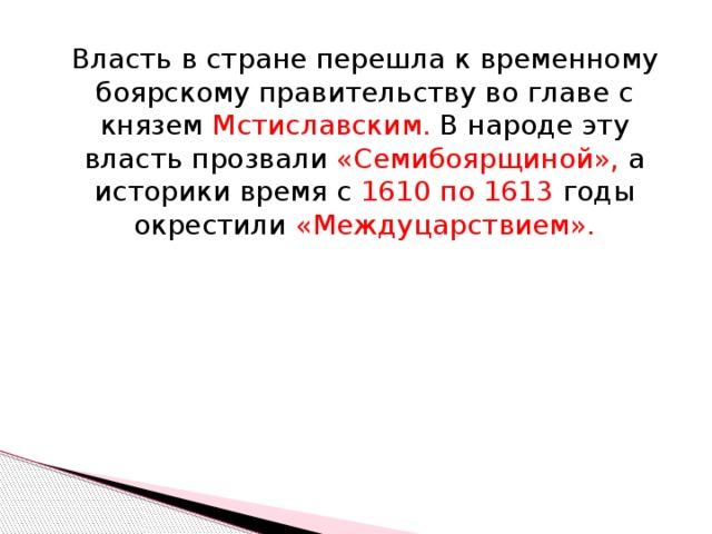 Власть в стране перешла к временному боярскому правительству во главе с князем Мстиславским. В народе эту власть прозвали «Семибоярщиной», а историки время с 1610 по 1613 годы окрестили «Междуцарствием».