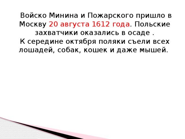 Войско Минина и Пожарского пришло в Москву 20 августа 1612 года . Польские захватчики оказались в осаде . К середине октября поляки съели всех лошадей, собак, кошек и даже мышей.