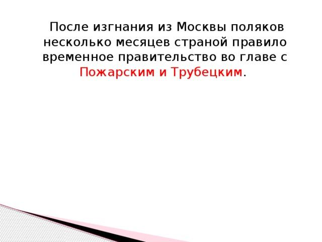 После изгнания из Москвы поляков несколько месяцев страной правило временное правительство во главе с Пожарским и Трубецким .