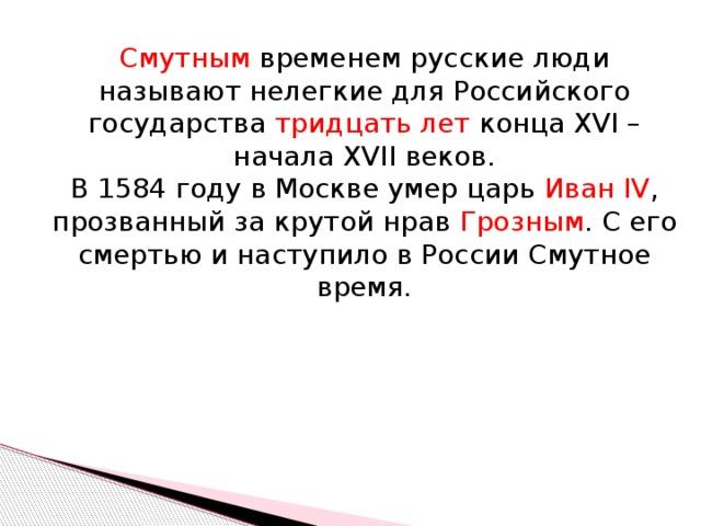 Смутным временем русские люди называют нелегкие для Российского государства тридцать лет конца ХVI – начала XVII веков.  В 1584 году в Москве умер царь Иван IV , прозванный за крутой нрав Грозным . С его смертью и наступило в России Смутное время.
