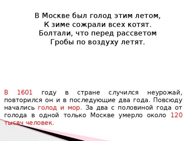В Москве был голод этим летом, К зиме сожрали всех котят. Болтали, что перед рассветом Гробы по воздуху летят. В 1601 году в стране случился неурожай, повторился он и в последующие два года. Повсюду начались голод и мор . За два с половиной года от голода в одной только Москве умерло около 120 тысяч человек.