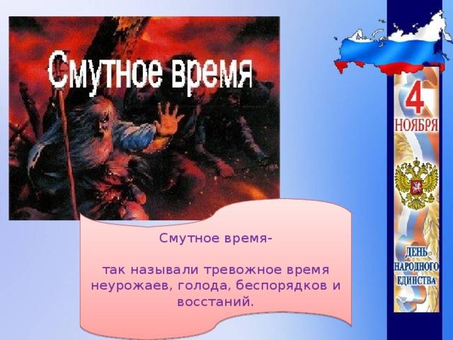 Смутное время-   так называли тревожное время неурожаев, голода, беспорядков и восстаний.