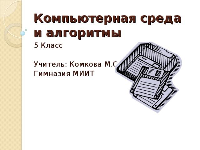 Компьютерная среда и алгоритмы  5 Класс Учитель: Комкова М.С. Гимназия МИИТ
