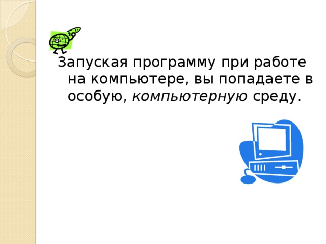 Запуская программу при работе на компьютере, вы попадаете в особую, компьютерную среду.