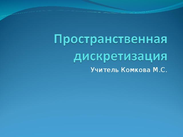 Учитель Комкова М.С.