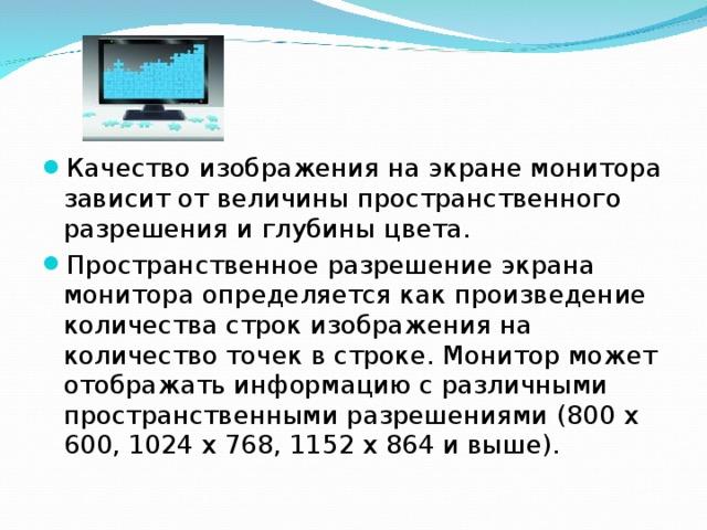 Качество изображения на экране монитора зависит от величины пространственного разрешения и глубины цвета. Пространственное разрешение экрана монитора определяется как произведение количества строк изображения на количество точек в строке. Монитор может отображать информацию с различными пространственными разрешениями (800 х 600, 1024 х 768, 1152 х 864 и выше).
