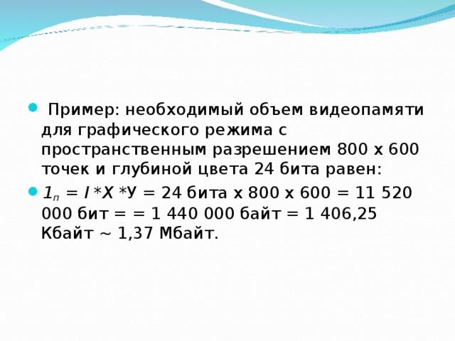 Пример: необходимый объем видеопамяти для графического режима с пространственным разрешением 800 х 600 точек и глубиной цвета 24 бита равен: 1 п = I *X *У = 24 бита х 800 х 600 = 11 520 000 бит = = 1 440 000 байт = 1 406,25 Кбайт ~ 1,37 Мбайт.