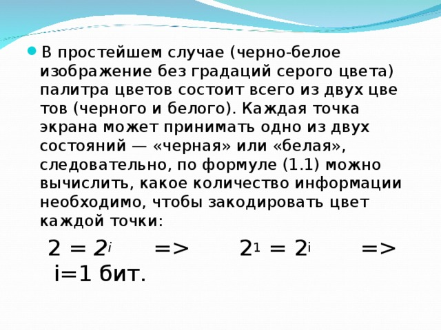 В простейшем случае (черно-белое изображение без градаций серого цвета) палитра цветов состоит всего из двух цветов (черного и белого). Каждая точка экрана может принимать одно из двух состояний — «черная» или «белая», следовательно, по формуле (1.1) можно вычислить, какое количество информации необходимо, чтобы закодировать цвет каждой точки: