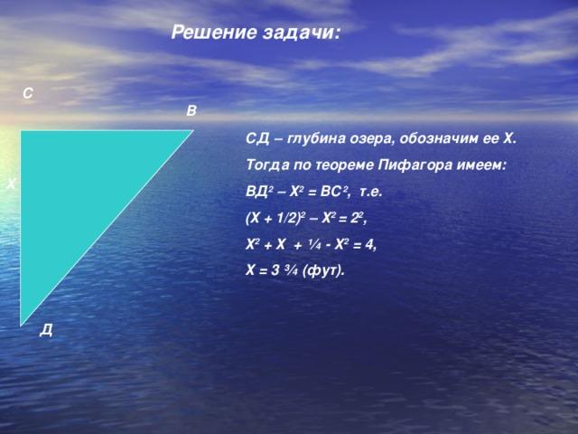 Решение задачи:   С В СД – глубина озера, обозначим ее Х. Тогда по теореме Пифагора имеем: ВД 2 – Х 2 = ВС 2 , т.е. (Х + 1/2) 2 – Х 2 = 2 2 , Х 2 + Х + ¼ - Х 2 = 4, Х = 3 ¾ (фут). Х Д