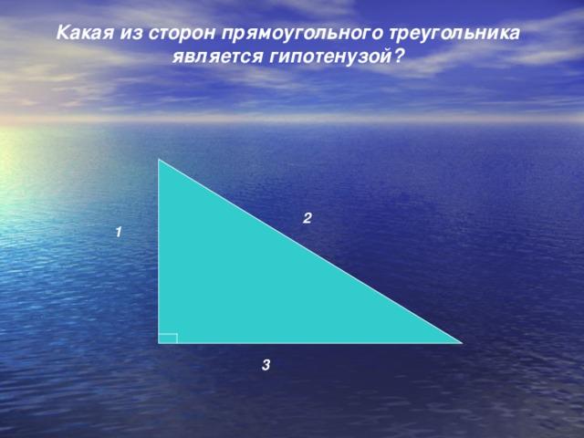 Какая из сторон прямоугольного треугольника является гипотенузой?    2 1 3