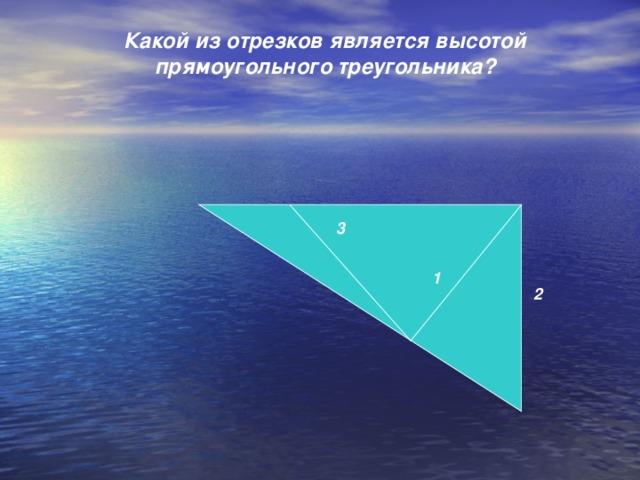Какой из отрезков является высотой прямоугольного треугольника?     3  1 2