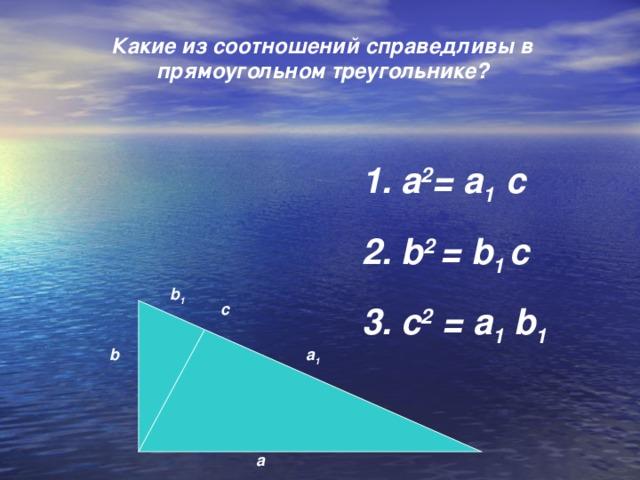 Какие из соотношений справедливы в прямоугольном треугольнике?     1. а 2 = а 1 с 2. b 2 = b 1 с 3. с 2 = а 1  b 1 b 1 с а 1 b а