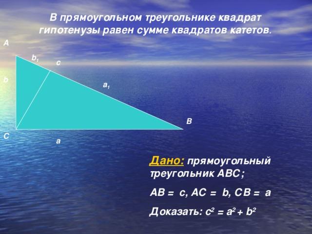 В прямоугольном треугольнике квадрат гипотенузы равен сумме квадратов катетов .    А b 1 с b а 1 В С а Дано: прямоугольный треугольник АВС; АВ = с, АС = b , СВ = а Доказать: с 2 = а 2 + b 2
