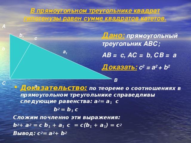 В прямоугольном треугольнике квадрат гипотенузы равен сумме квадратов катетов.    А Дано: прямоугольный треугольник АВС; АВ = с, АС = b , СВ = а Доказать: с 2 = а 2 + b 2 b 1 с b а 1 В С а Доказательство: по теореме о соотношениях в прямоугольном треугольнике справедливы следующие равенства: а 2 = а 1 с  b 2 = b 1 с Сложим почленно эти выражения: b 2 + а 2 = с b 1 + а 1  c = с( b 1 + а 1 ) = с 2 Вывод: с 2 = а 2 + b 2