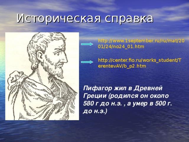 http://www.1september.ru/ru/mat/2001/24/no24_01.htm http://center.fio.ru/works_student/TerentevAV/b_p2.htm Пифагор жил в Древней Греции (родился он около 580 г до н.э. , а умер в 500 г. до н.э.)